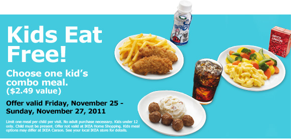 Ikea has free kids meals this week (through Sunday). No coupon required. I had 2 coupons and they didn't even need to look at them. No purchase required. Anyway, here is exactly what the coupon says: KIDS EAT FREE! Offer valid Mon, Oct. 19 – Sun, Oct. 25,