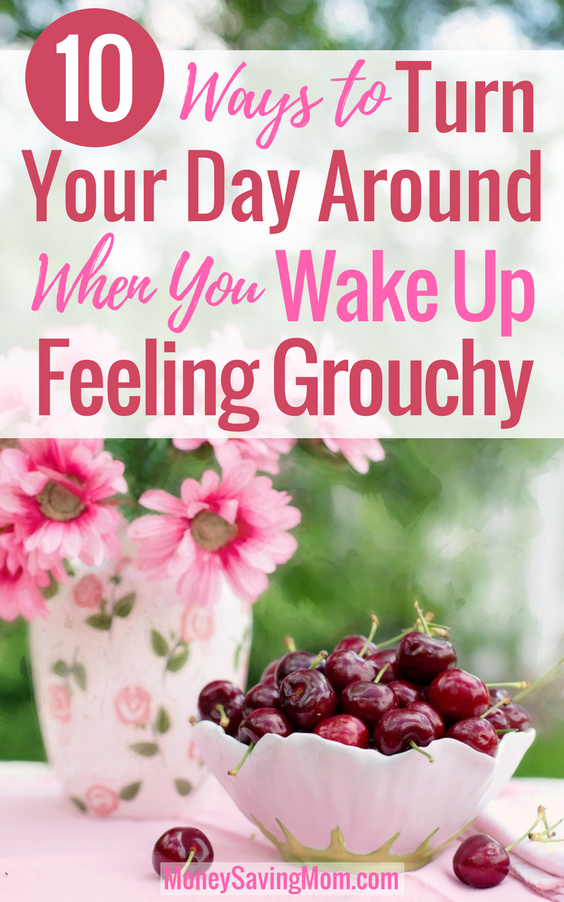 Did you wake up feeling like a grouch this morning? Turn your day around with this 10 helpful tips!