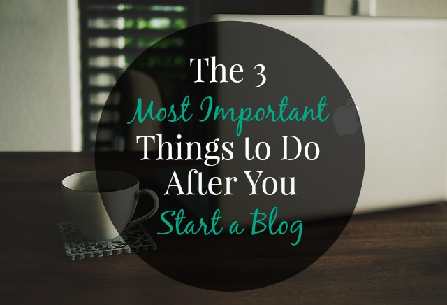 The 3 Most Important Things to Do After You Start a Blog