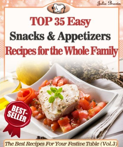 Top 35 Easy Snacks & Appetizers Recipes for the Whole Family eBook