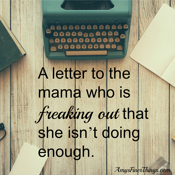 a-letter-to-the-mama-who-is-freaking-out-that-she-isnt-doing-enough